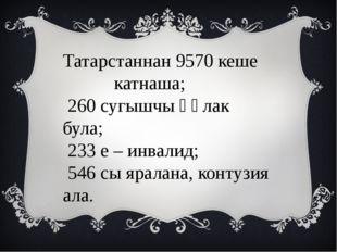 Татарстаннан 9570 кеше катнаша; 260 сугышчы һәлак була; 233 е – инвалид; 546