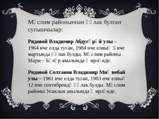 Мөслим районыннан һәлак булган сугышчылар: Рядовой Владимир Абдугәрәй улы – 1