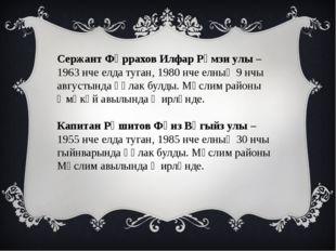 Сержант Фәррахов Илфар Рәмзи улы – 1963 нче елда туган, 1980 нче елның 9 нчы