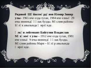Рядовой Шәйхелмәрдәнов Илмир Зинир улы– 1965 нче елда туган, 1984 нче елның 2