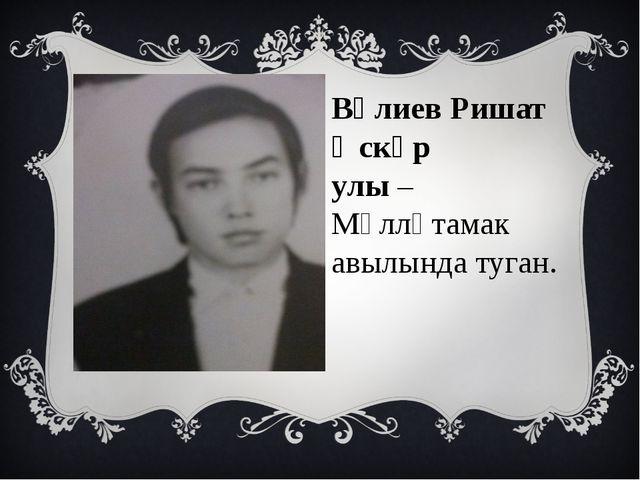 Вәлиев Ришат Әскәр улы – Мәлләтамак авылында туган.
