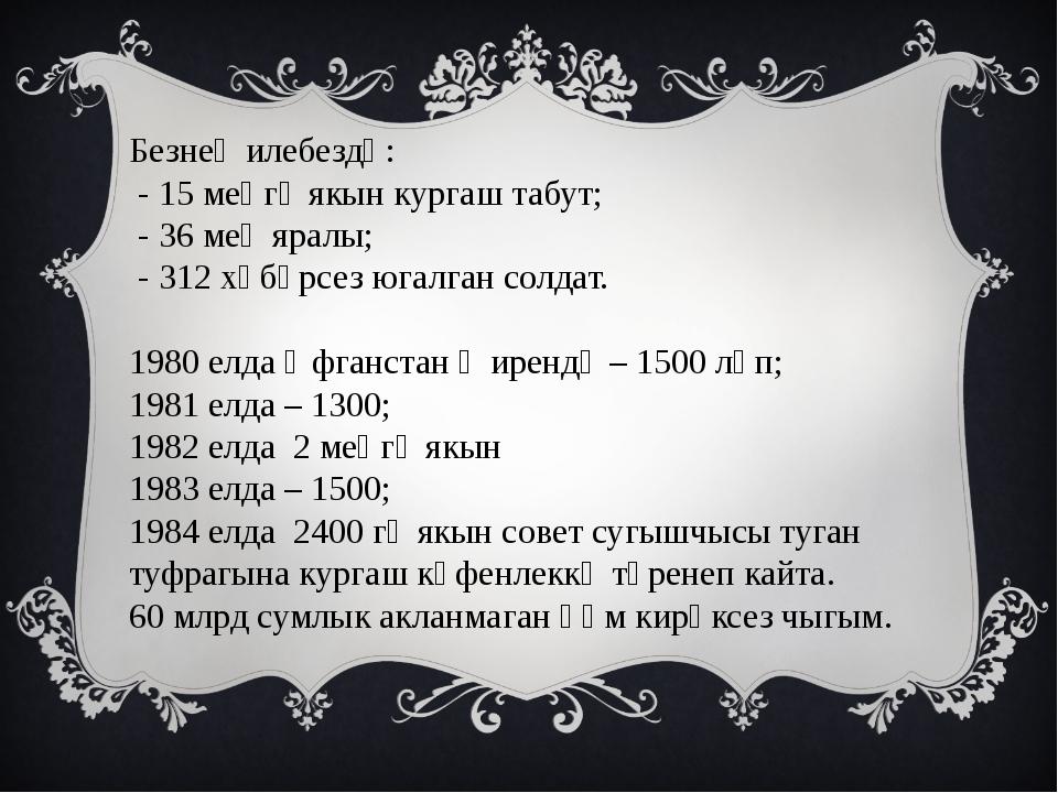 Безнең илебездә: - 15 меңгә якын кургаш табут; - 36 мең яралы; - 312 хәбәрсез...