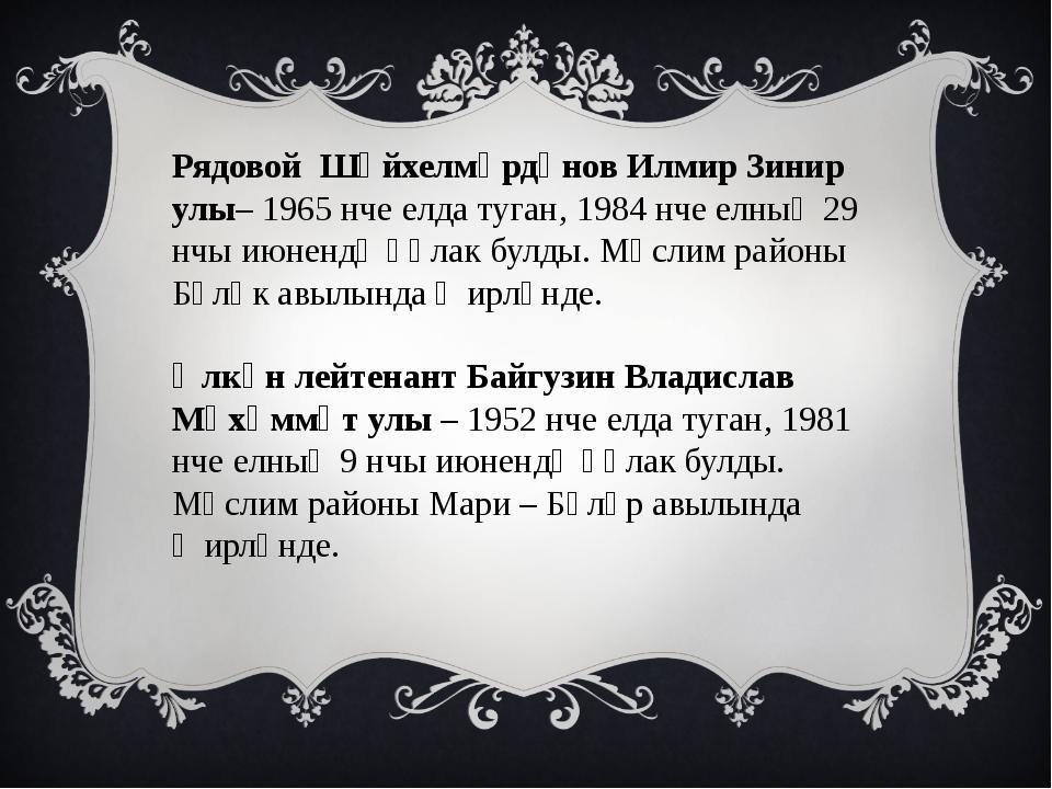 Рядовой Шәйхелмәрдәнов Илмир Зинир улы– 1965 нче елда туган, 1984 нче елның 2...