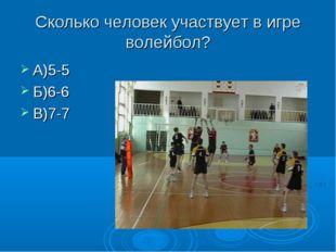 Сколько человек участвует в игре волейбол? А)5-5 Б)6-6 В)7-7