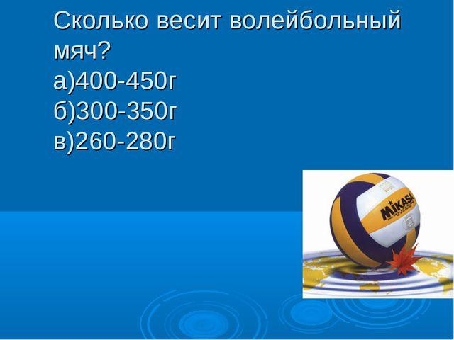 Сколько весит волейбольный мяч? а)400-450г б)300-350г в)260-280г