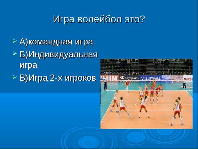 Игра волейбол это? А)командная игра Б)Индивидуальная игра В)Игра 2-х игроков