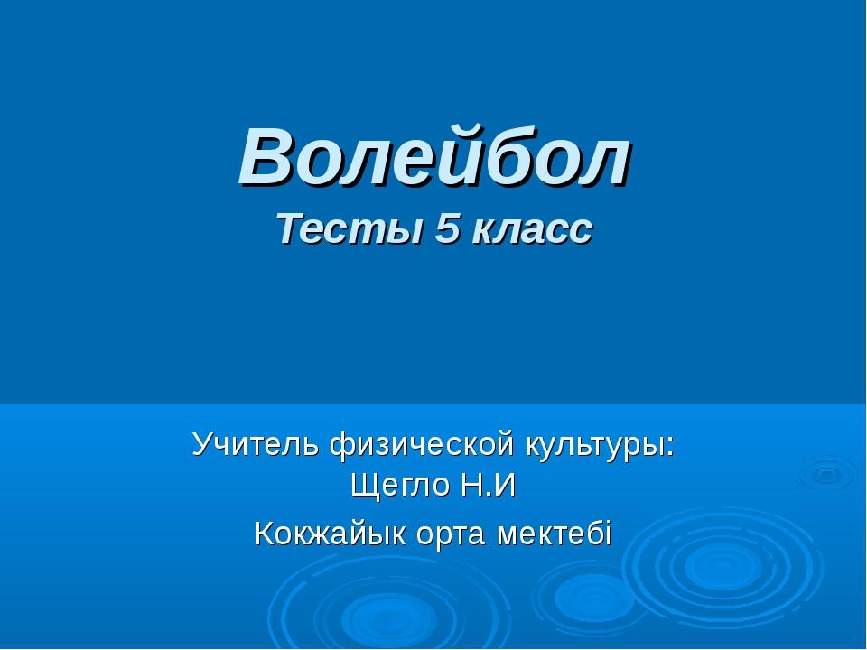 Волейбол Тесты 5 класс Учитель физической культуры: Щегло Н.И Кокжайык орта м...