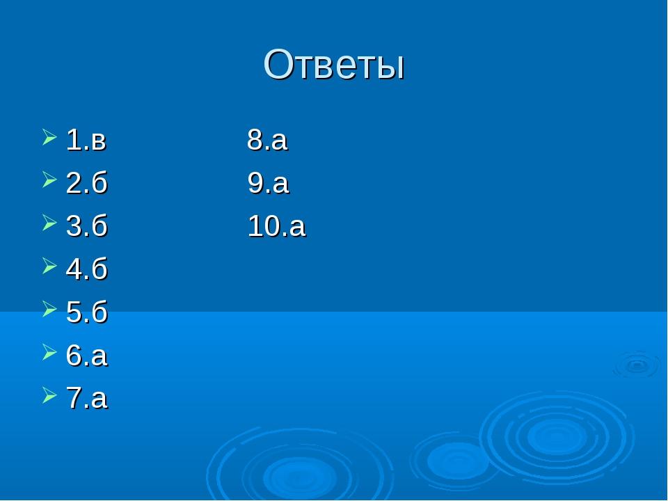 Ответы 1.в 8.а 2.б 9.а 3.б 10.а 4.б 5.б 6.а 7.а