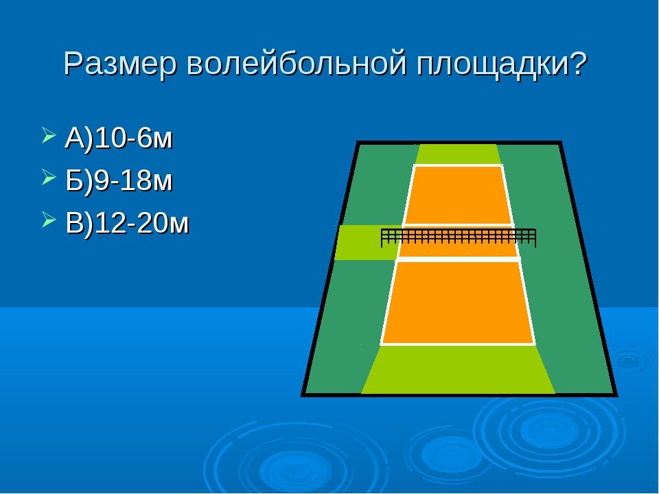 Размер волейбольной площадки? А)10-6м Б)9-18м В)12-20м