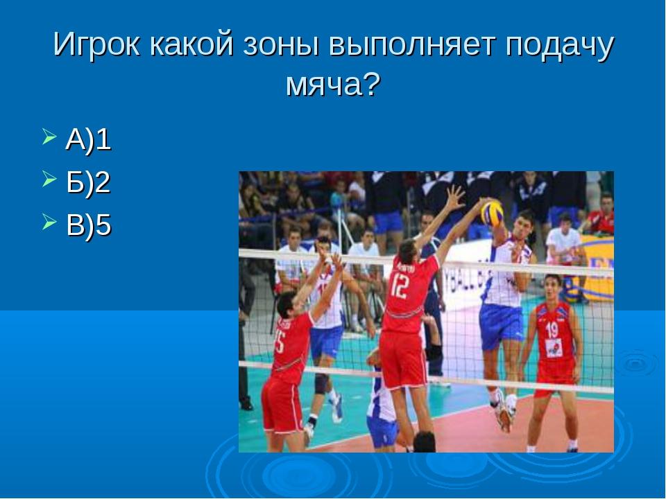 Игрок какой зоны выполняет подачу мяча? А)1 Б)2 В)5