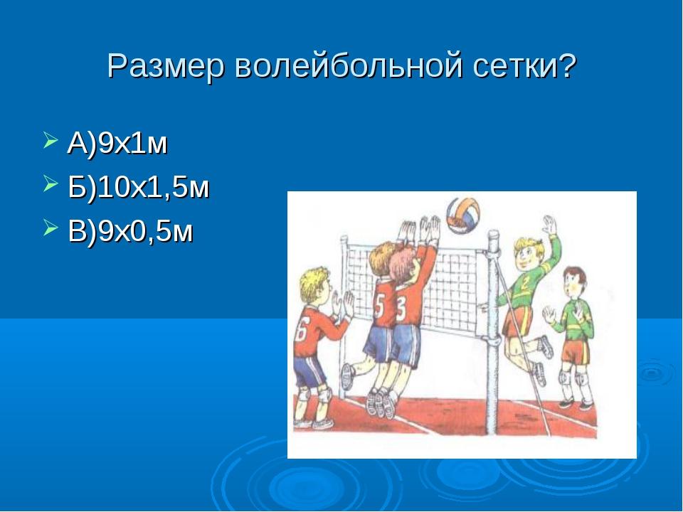 Размер волейбольной сетки? А)9х1м Б)10х1,5м В)9х0,5м