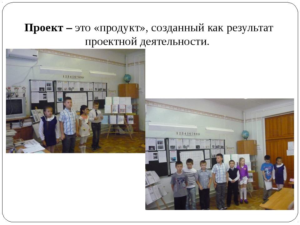 Проект – это «продукт», созданный как результат проектной деятельности.