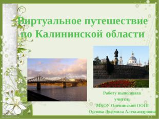 Виртуальное путешествие по Калининской области Работу выполнила учитель МКОУ
