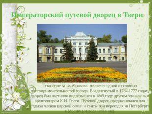 Императорский путевой дворец в Твери - творение М.Ф. Казакова. Является одной