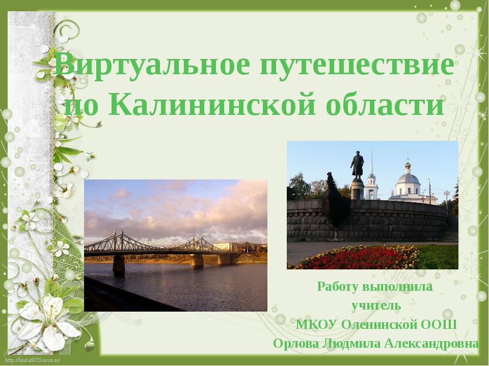 Виртуальное путешествие по Калининской области Работу выполнила учитель МКОУ...
