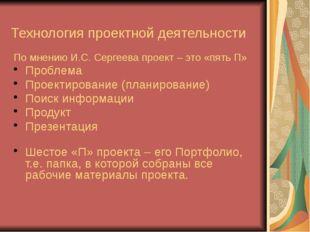 Технология проектной деятельности По мнению И.С. Сергеева проект – это «пять