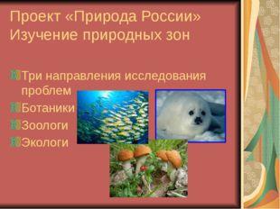 Проект «Природа России» Изучение природных зон Три направления исследования п