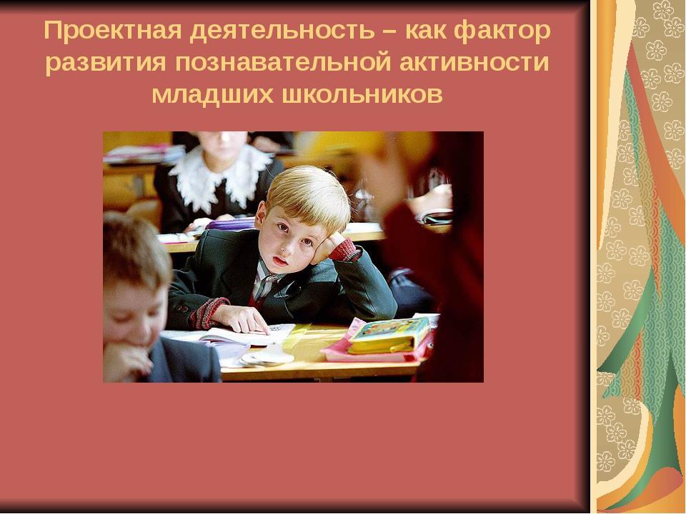 Проектная деятельность – как фактор развития познавательной активности младши...