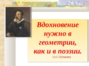 Вдохновение нужно в геометрии, как и в поэзии. (А.С.Пушкин)