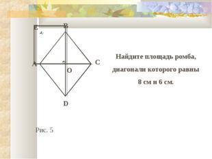 B C E A D O Найдите площадь ромба, диагонали которого равны 8 см и 6 см. Рис. 5