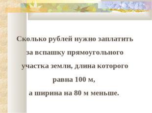 Сколько рублей нужно заплатить за вспашку прямоугольного участка земли, длина