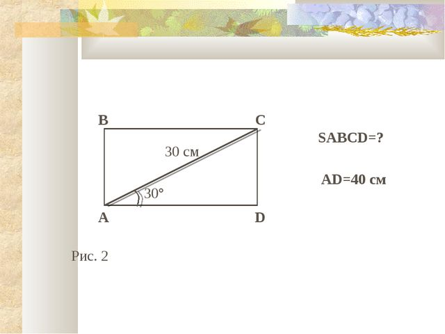 B A C D 30 см 30° SABCD=? Рис. 2 AD=40 см