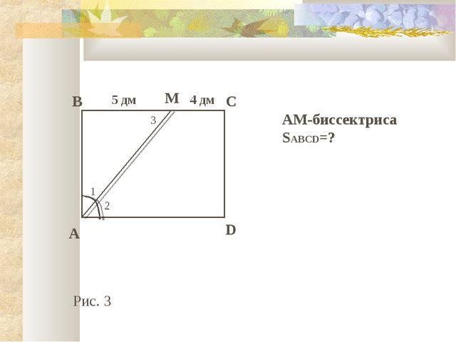 1 2 3 B C M A D 5 дм 4 дм АМ-биссектриса SABCD=? Рис. 3