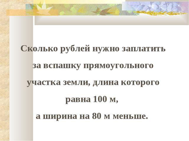 Сколько рублей нужно заплатить за вспашку прямоугольного участка земли, длина...