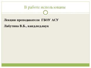 В работе использованы Лекции преподавателя ГБОУ АСУ Лабутина В.Б., канд.пед.н