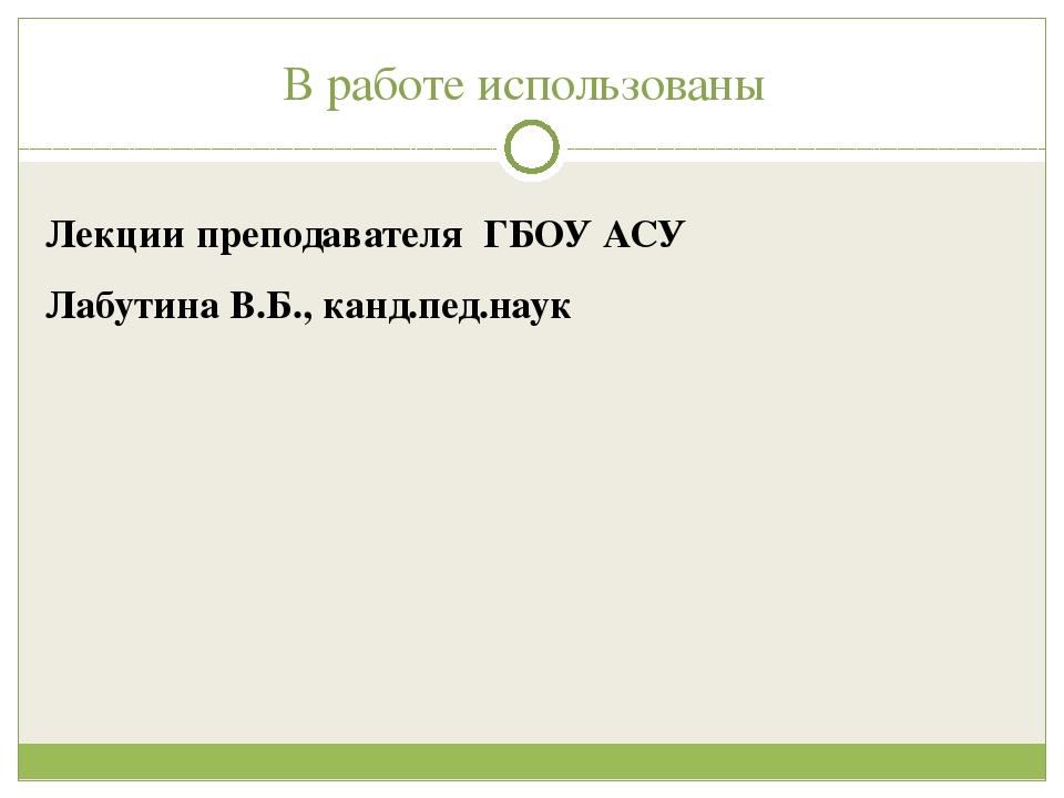 В работе использованы Лекции преподавателя ГБОУ АСУ Лабутина В.Б., канд.пед.н...