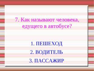 7. Как называют человека, едущего в автобусе? 1. ПЕШЕХОД 2. ВОДИТЕЛЬ 3. ПАСС