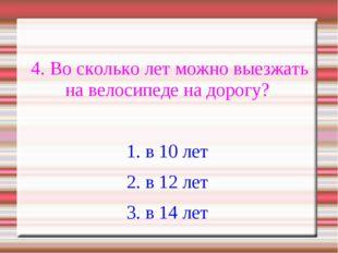 4. Во сколько лет можно выезжать на велосипеде на дорогу? 1. в 10 лет 2. в 1