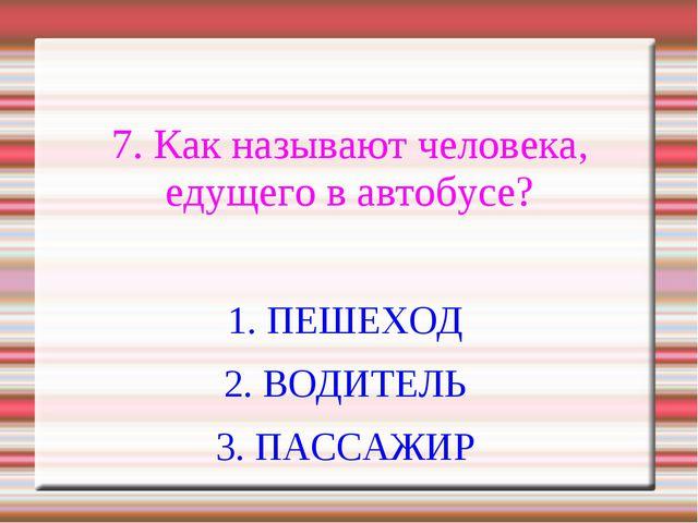 7. Как называют человека, едущего в автобусе? 1. ПЕШЕХОД 2. ВОДИТЕЛЬ 3. ПАСС...