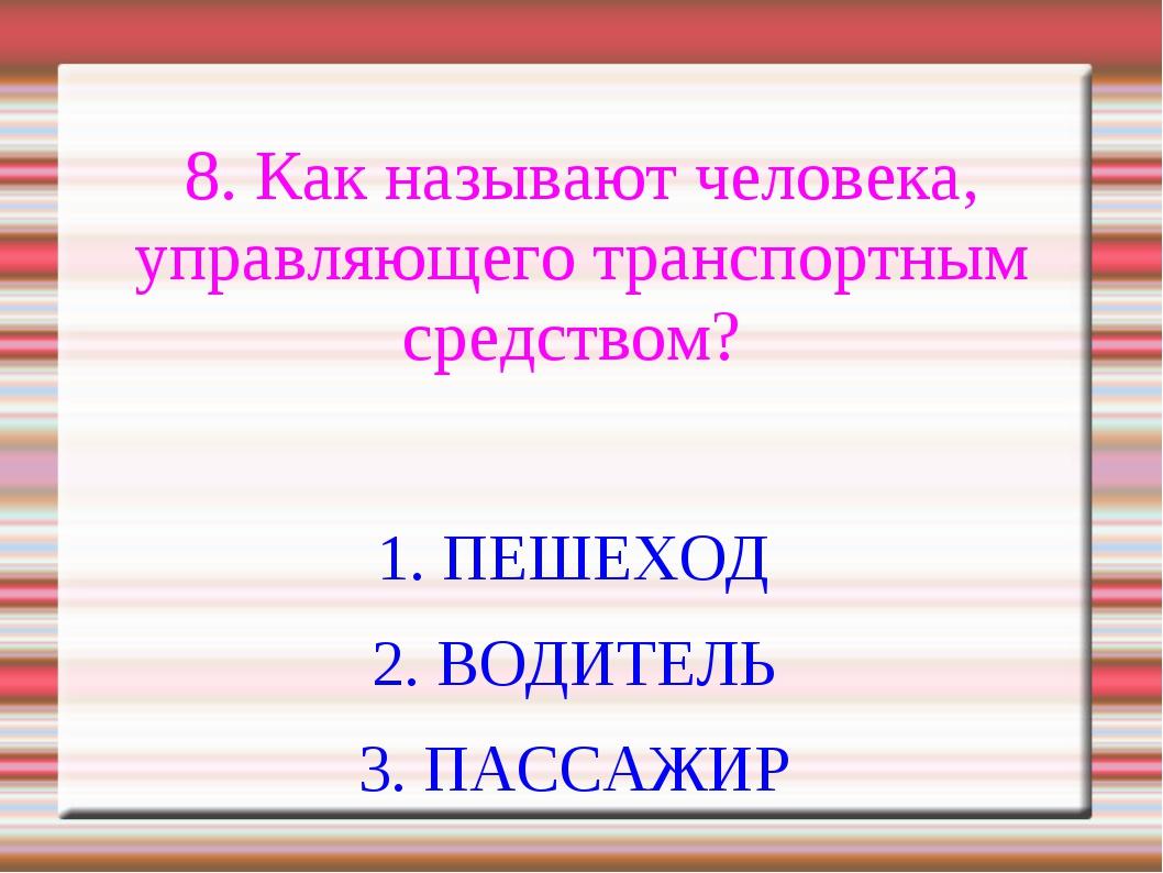 8. Как называют человека, управляющего транспортным средством? 1. ПЕШЕХОД 2....