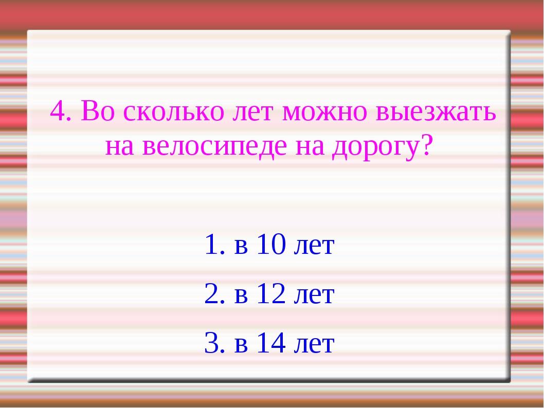 4. Во сколько лет можно выезжать на велосипеде на дорогу? 1. в 10 лет 2. в 1...