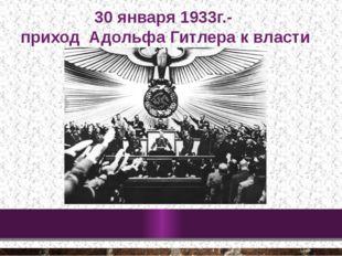 30 января 1933г.- приход Адольфа Гитлера к власти