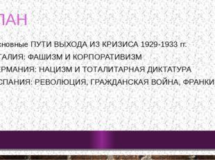 ПЛАН Основные ПУТИ ВЫХОДА ИЗ КРИЗИСА 1929-1933 гг. ИТАЛИЯ: ФАШИЗМ И КОРПОРАТИ