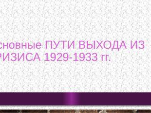 Основные ПУТИ ВЫХОДА ИЗ КРИЗИСА 1929-1933 гг.