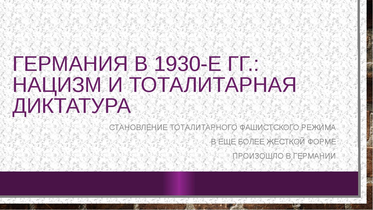 ГЕРМАНИЯ В 1930-Е ГГ.: НАЦИЗМ И ТОТАЛИТАРНАЯ ДИКТАТУРА СТАНОВЛЕНИЕ ТОТАЛИТАРН...