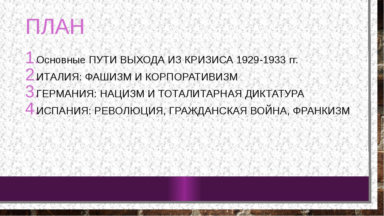 ПЛАН Основные ПУТИ ВЫХОДА ИЗ КРИЗИСА 1929-1933 гг. ИТАЛИЯ: ФАШИЗМ И КОРПОРАТИ...