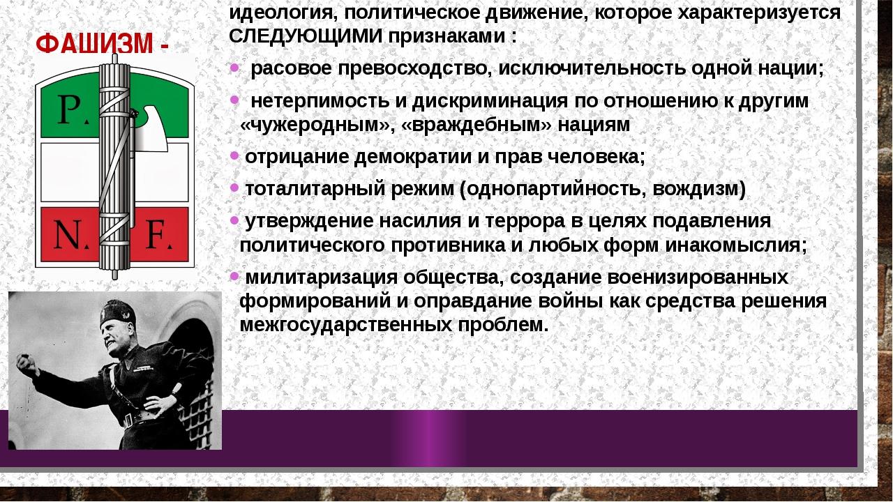 ФАШИЗМ - идеология, политическое движение, которое характеризуется СЛЕДУЮЩИМИ...