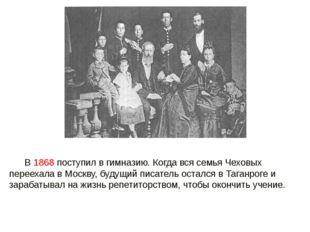 В 1868 поступил в гимназию. Когда вся семья Чеховых переехала в Москву, буду