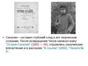Сахалин —оставил глубокий след в его творческом сознании. После возвращения Ч