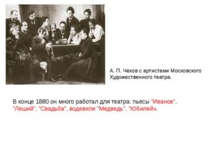 """В конце 1880 он много работал для театра: пьесы """"Иванов"""", """"Леший"""", """"Свадьба"""""""