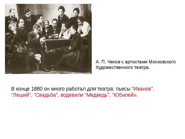 """В конце 1880 он много работал для театра: пьесы """"Иванов"""", """"Леший"""", """"Свадьба""""..."""