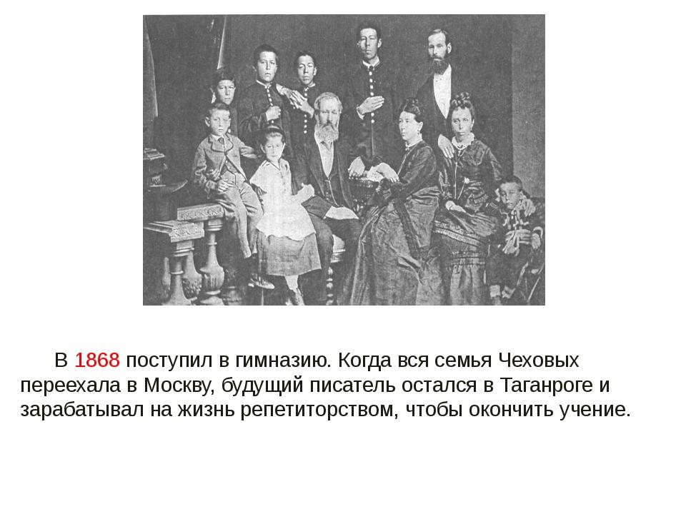 В 1868 поступил в гимназию. Когда вся семья Чеховых переехала в Москву, буду...