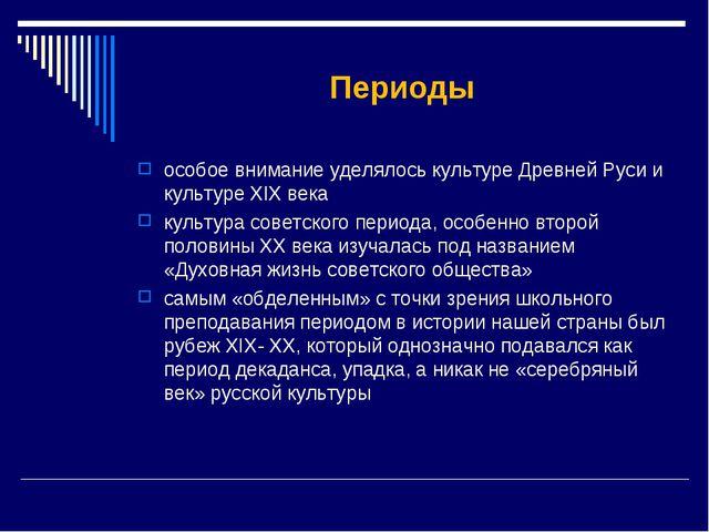 Периоды особое внимание уделялось культуре Древней Руси и культуре XIX века к...