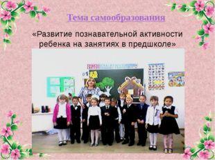 Тема самообразования «Развитие познавательной активности ребенка на занятиях