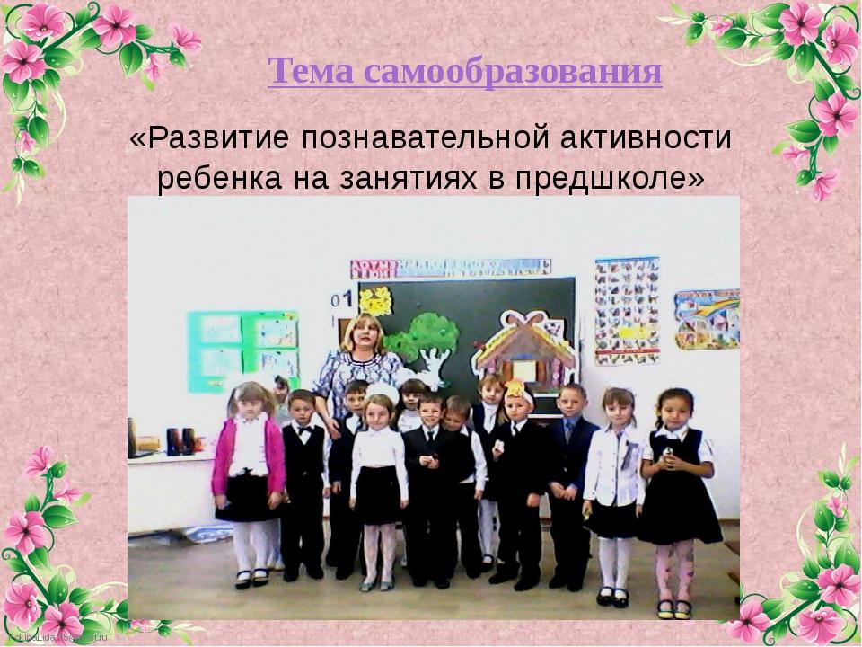 Тема самообразования «Развитие познавательной активности ребенка на занятиях...