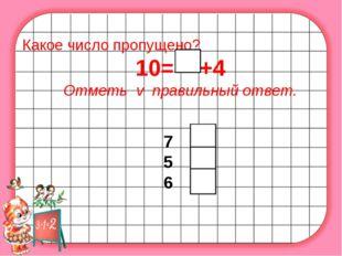 Какое число пропущено? 10= +4 Отметь v правильный ответ. 7 5 6